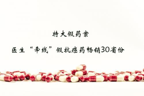 """特大假药案:医生""""牵线""""假抗癌药畅销30省份"""