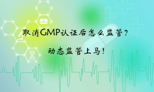 取消GMP认证后怎么监管?动态监管上马!